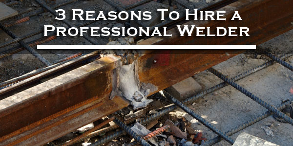 3 reasons to hire a professional welder